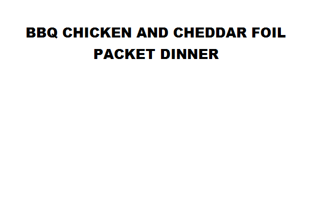 BBQ CHICKEN AND CHEDDAR FOIL PACKET DINNER
